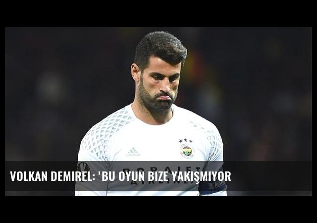 Volkan Demirel: 'Bu oyun bize yakışmıyor