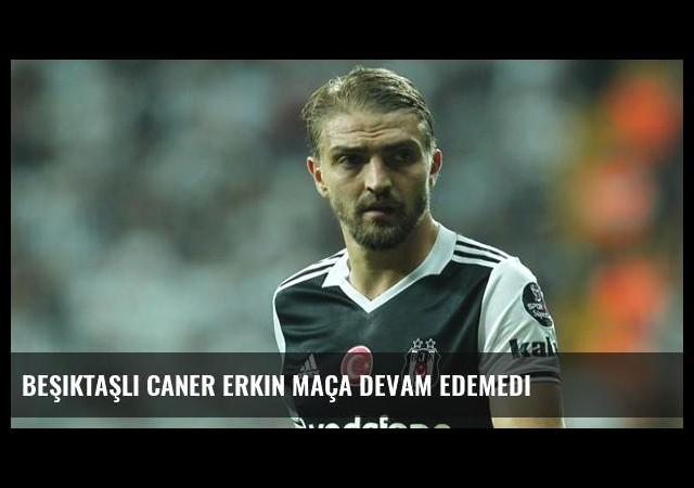 Beşiktaşlı Caner Erkin Maça Devam Edemedi