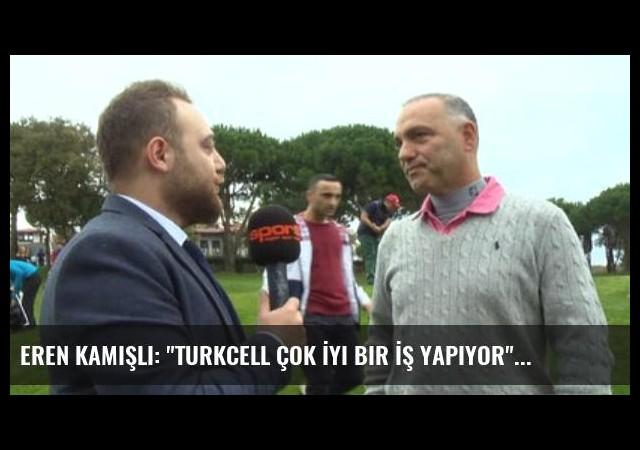 Eren Kamışlı: 'Turkcell Çok İyi Bir İş Yapıyor'