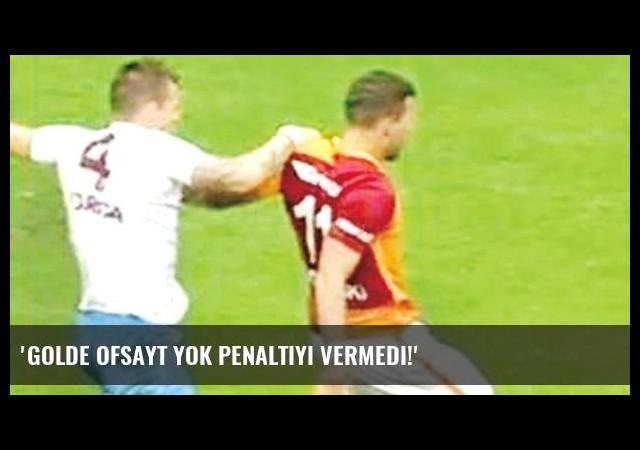 'Golde ofsayt yok penaltıyı vermedi!'