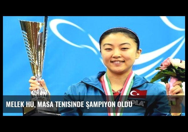 Melek Hu, masa tenisinde şampiyon oldu
