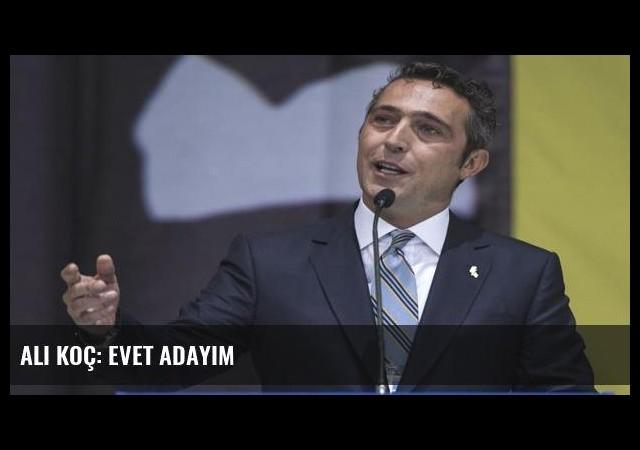 Ali Koç: Evet adayım