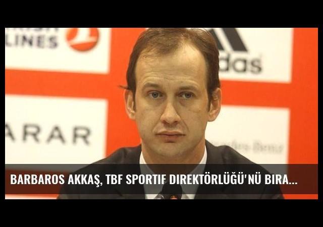 Barbaros Akkaş, TBF Sportif Direktörlüğü'nü bıraktı