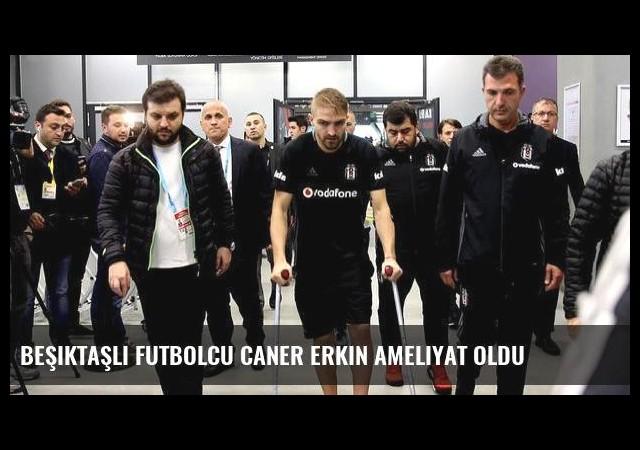 Beşiktaşlı futbolcu Caner Erkin ameliyat oldu