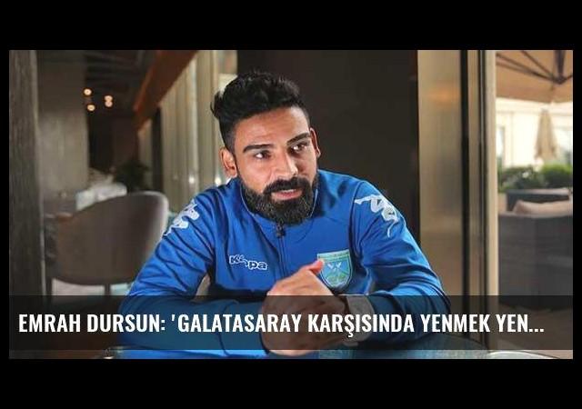 Emrah Dursun: 'Galatasaray karşısında yenmek yenilmek önemli değil'