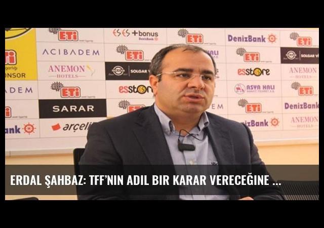 Erdal Şahbaz: TFF'nin adil bir karar vereceğine inanıyoruz