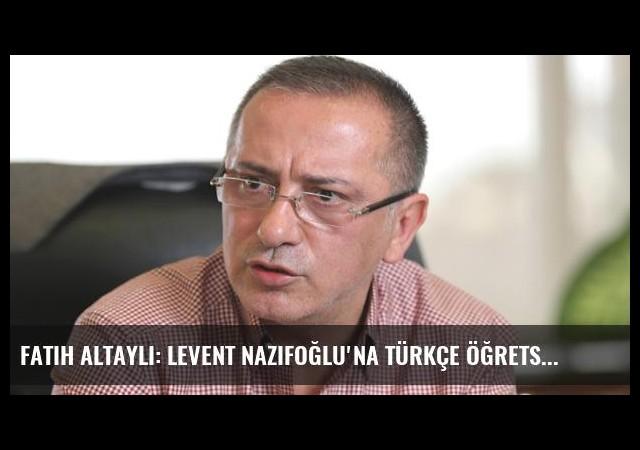 Fatih Altaylı: Levent Nazifoğlu'na Türkçe Öğretsinler