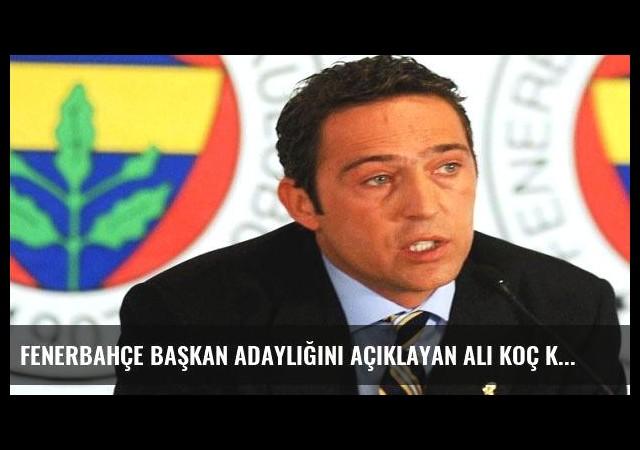 Fenerbahçe başkan adaylığını açıklayan Ali Koç kimdir?