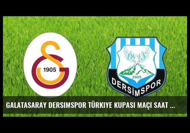 Galatasaray Dersimspor Türkiye Kupası maçı saat kaçta hangi kanalda?
