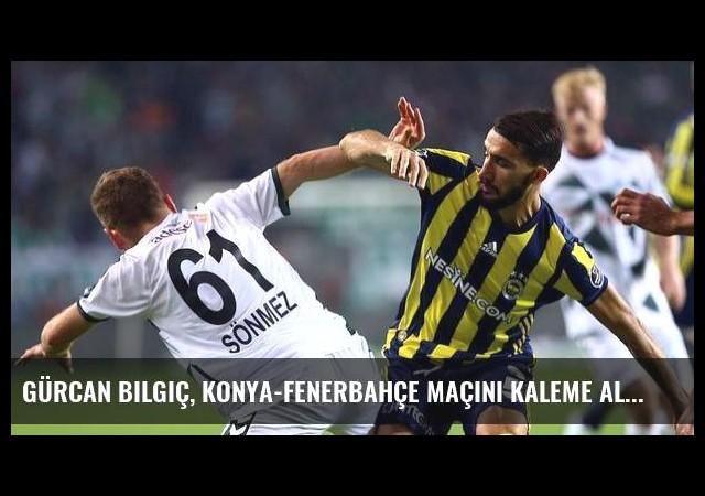 Gürcan Bilgiç, Konya-Fenerbahçe maçını kaleme aldı