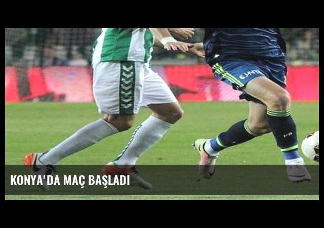 Konya'da maç başladı