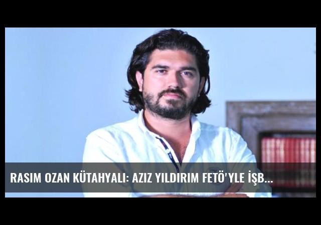 Rasim Ozan Kütahyalı: Aziz Yıldırım FETÖ'yle İşbirliği Yaptı