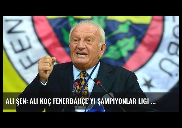 Ali Şen: Ali Koç Fenerbahçe'yi Şampiyonlar Ligi Şampiyonu Yapar