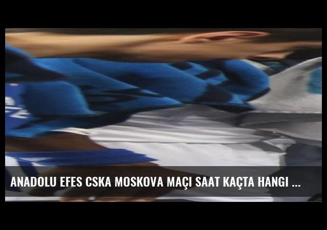 Anadolu Efes CSKA Moskova maçı saat kaçta hangi kanalda?