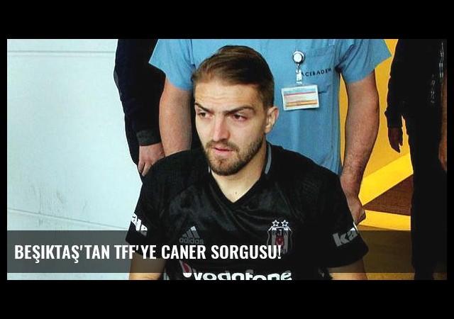 Beşiktaş'tan TFF'ye Caner sorgusu!