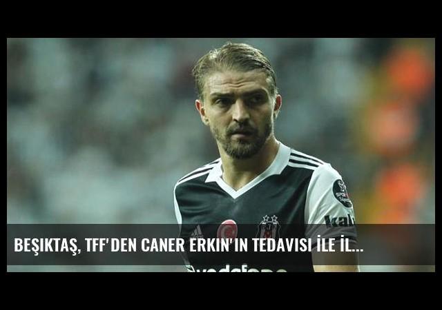 Beşiktaş, TFF'den Caner Erkin'in Tedavisi İle İlgili Rapor İstedi