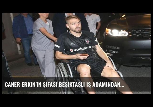 Caner Erkin'in şifası Beşiktaşlı iş adamından