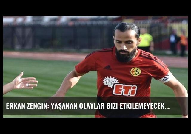 Erkan Zengin: Yaşanan olaylar bizi etkilemeyecek