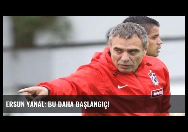 Ersun Yanal: Bu daha başlangıç!