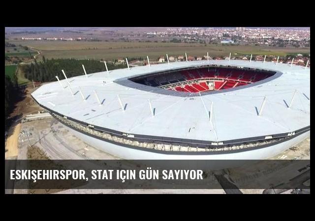 Eskişehirspor, stat için gün sayıyor