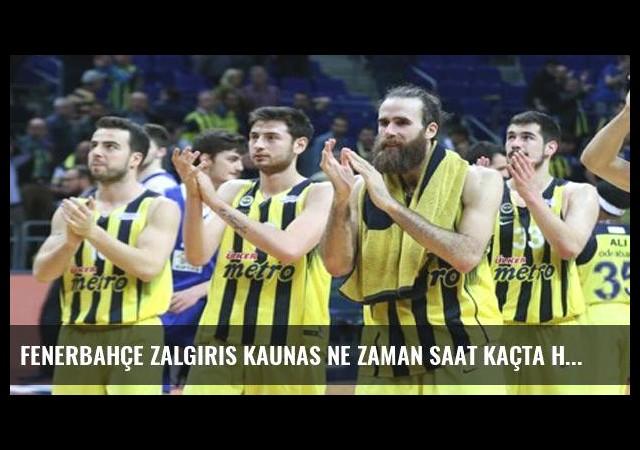 Fenerbahçe Zalgiris Kaunas ne zaman saat kaçta hangi kanalda?