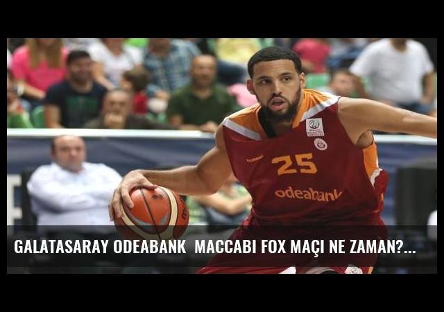 Galatasaray Odeabank  Maccabi FOX maçı ne zaman?