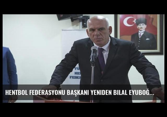 Hentbol Federasyonu başkanı yeniden Bilal Eyuboğlu
