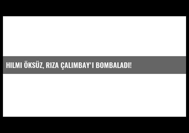 Hilmi Öksüz, Rıza Çalımbay'ı bombaladı!