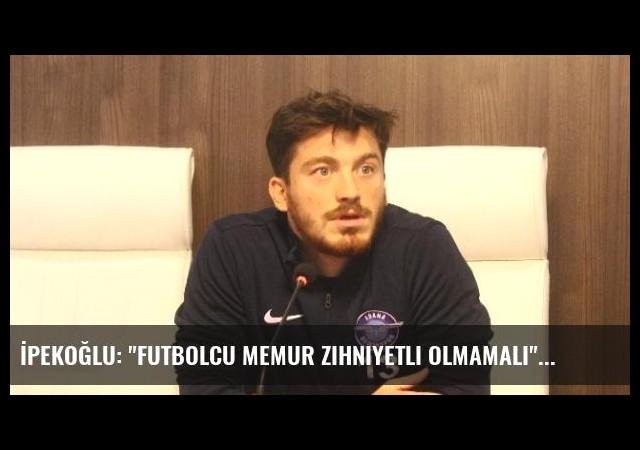 İpekoğlu: 'Futbolcu Memur Zihniyetli Olmamalı'