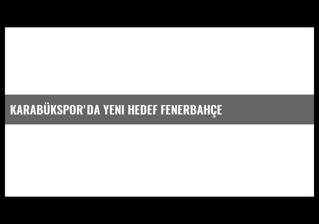 Karabükspor'da Yeni Hedef Fenerbahçe