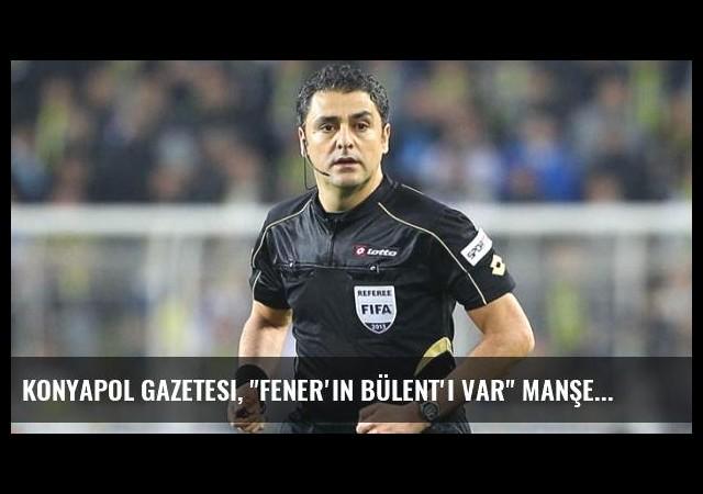 Konyapol Gazetesi, 'Fener'in Bülent'i Var' Manşetini Attı