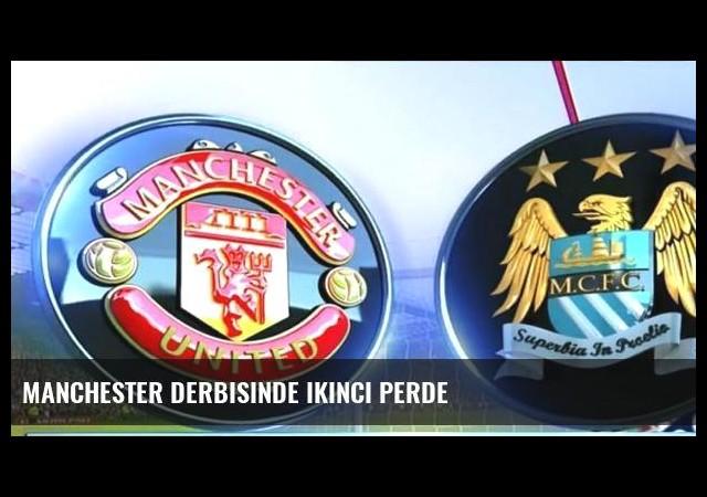 Manchester derbisinde ikinci perde