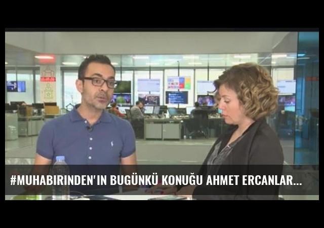 #muhabirinden'in bugünkü konuğu Ahmet Ercanlar