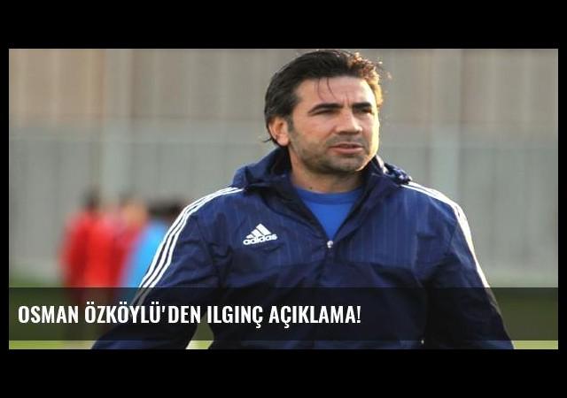 Osman Özköylü'den ilginç açıklama!