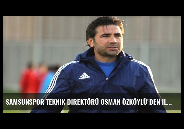 Samsunspor teknik direktörü Osman Özköylü'den ilginç açıklama!
