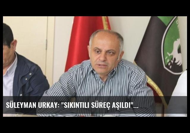Süleyman Urkay: 'Sıkıntılı Süreç Aşıldı'