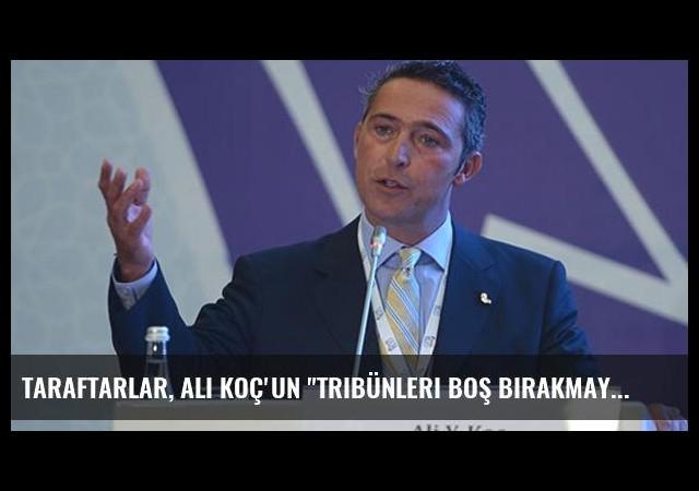 Taraftarlar, Ali Koç'un 'Tribünleri Boş Bırakmayın' Çağrısına Kulak Verecek