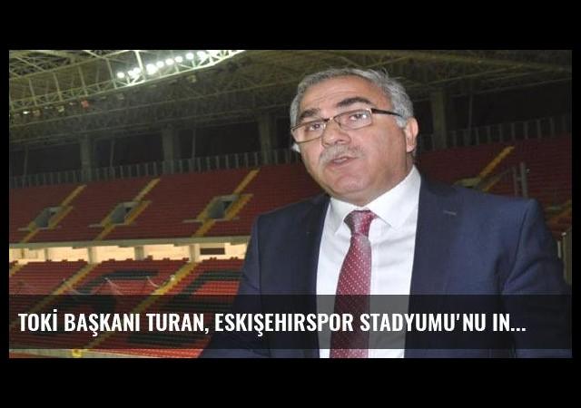 TOKİ Başkanı Turan, Eskişehirspor Stadyumu'nu inceledi