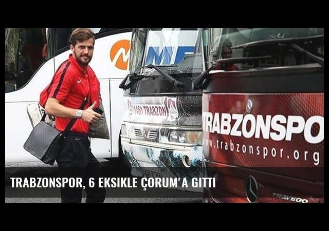 Trabzonspor, 6 eksikle Çorum'a gitti