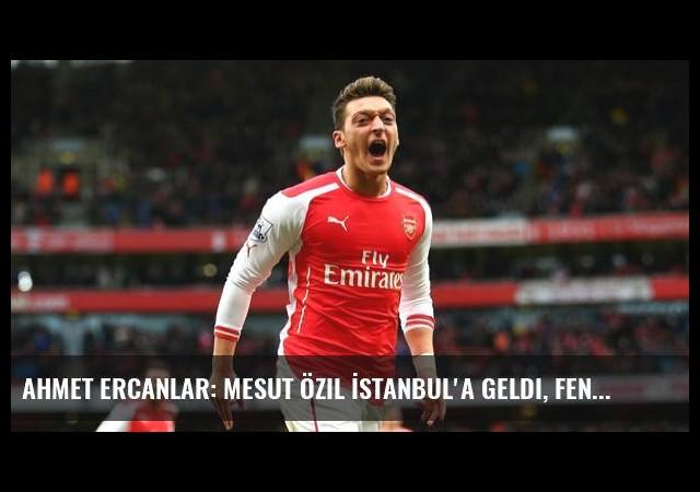 Ahmet Ercanlar: Mesut Özil İstanbul'a Geldi, Fenerbahçe'yle Görüştü