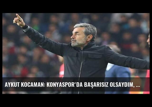 Aykut Kocaman: Konyaspor'da başarısız olsaydım, Fenerbahçe...
