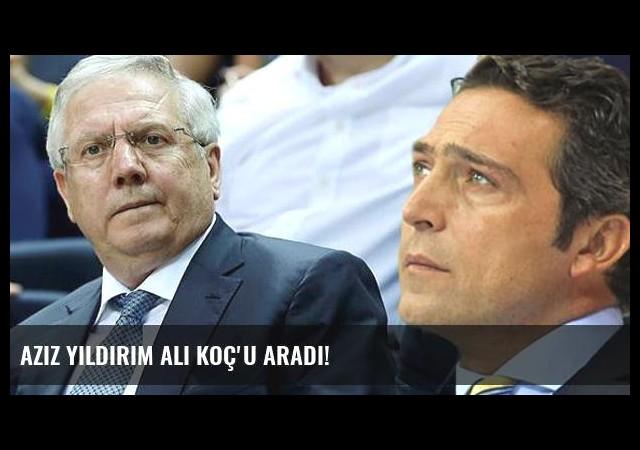 Aziz Yıldırım Ali Koç'u Aradı!