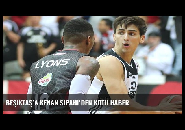 Beşiktaş'a Kenan Sipahi'den kötü haber