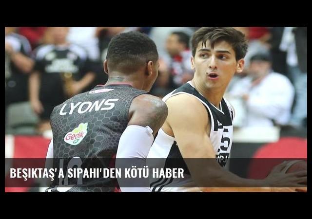 Beşiktaş'a Sipahi'den kötü haber