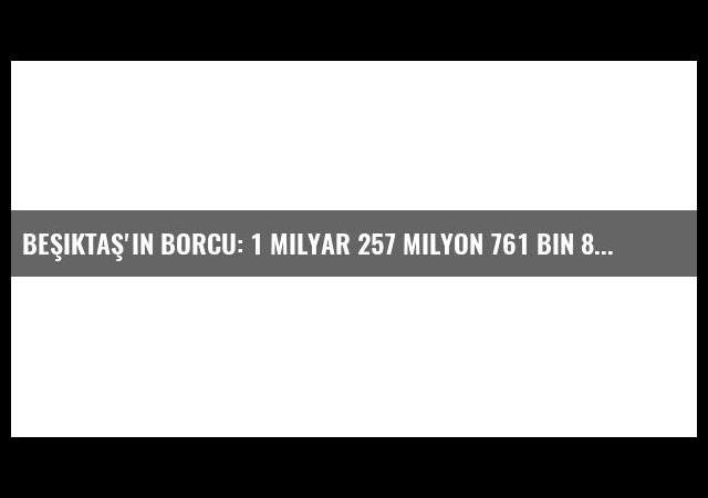 Beşiktaş'ın Borcu: 1 Milyar 257 Milyon 761 Bin 838 Tl