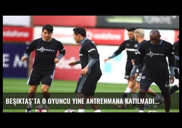 Beşiktaş'ta o oyuncu yine antrenmana katılmadı