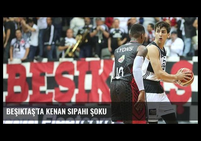 Beşiktaş'ta Kenan Sipahi şoku