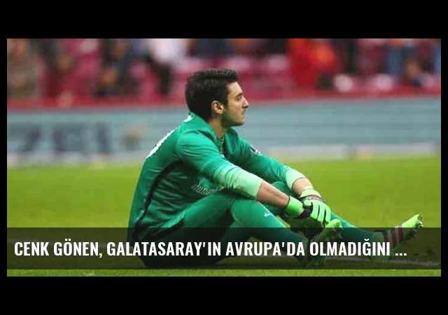 Cenk Gönen, Galatasaray'ın Avrupa'da Olmadığını Unuttu