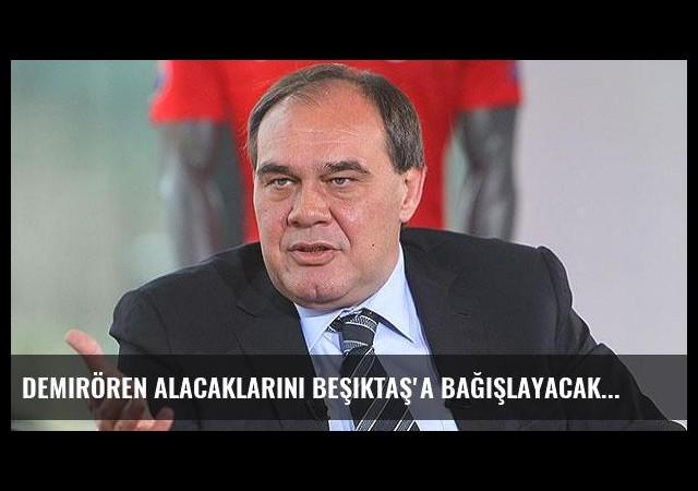 Demirören alacaklarını Beşiktaş'a bağışlayacak