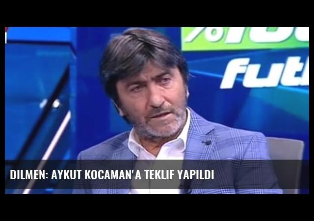 Dilmen: Aykut Kocaman'a Teklif Yapıldı